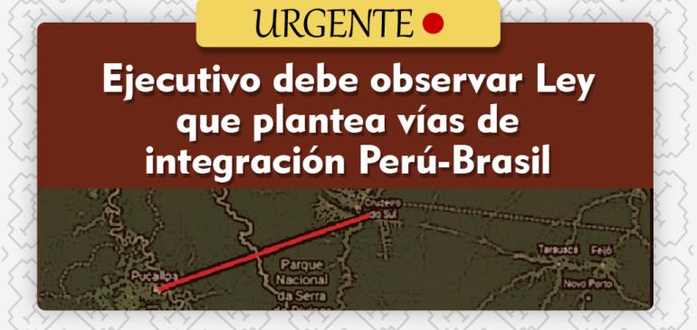 ¡Urgente! Ejecutivo debe observar Ley que plantea vías de integración Perú-Brasil